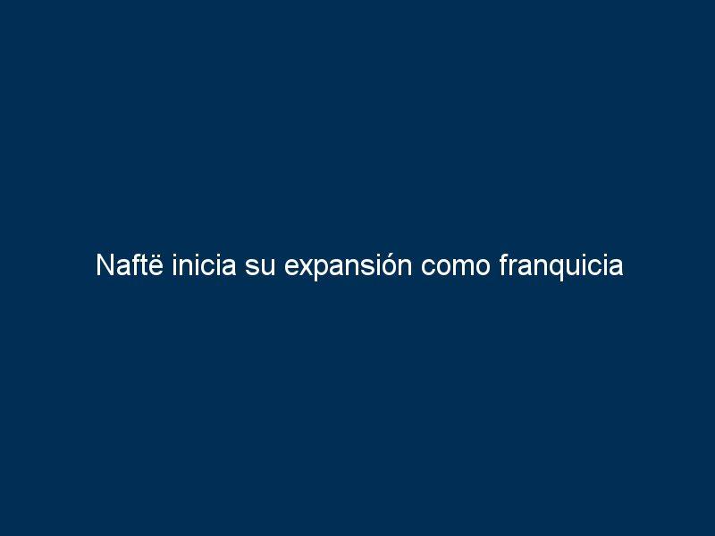 nafte inicia su expansion como franquicia 40386 - Naftë inicia su expansión como franquicia